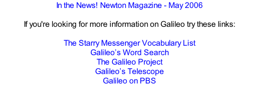 In the News! Newton Magazine - May 2006  If you're looking for more information on Galileo try these links:  The Starry Messenger Vocabulary List Galileo's Word Search The Galileo Project Galileo's Telescope Galileo on PBS
